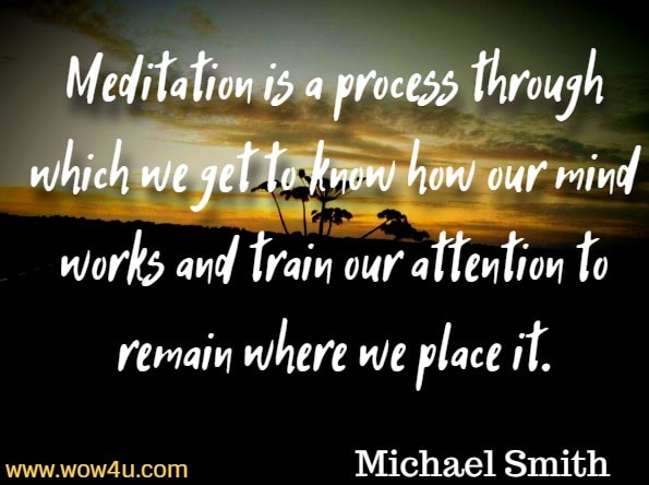 Meditation is a process through which we get to know how our mind works and train our attention to remain where we place it. Michael Smith, Mindfulness Meditations For Anxiety