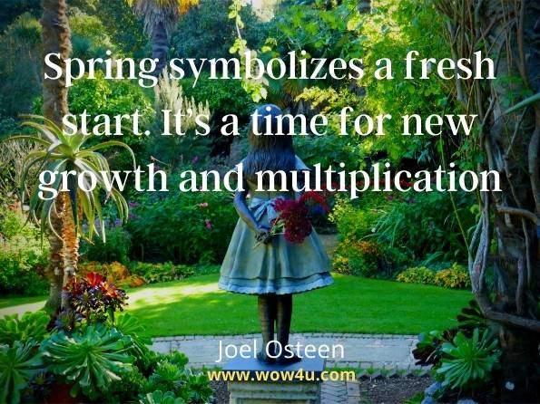 Spring symbolizes a fresh start. It's a time for new growth and multiplication. Joel Osteen