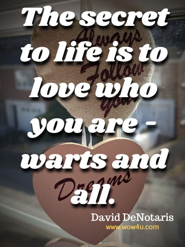 The secret to life is to love who you are - warts and all.  David DeNotaris