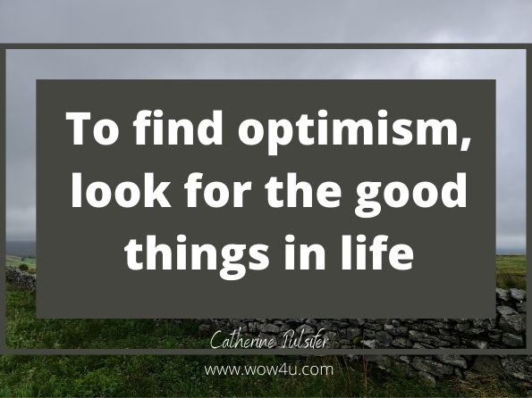 To find optimism, look for the good things in life.