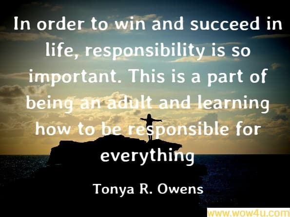 In order to win and succeed in life, responsibility is so important. This is a part of being an adult and learning how to be responsible for everything Tonya R. Owens, How to Win and Succeed in Life