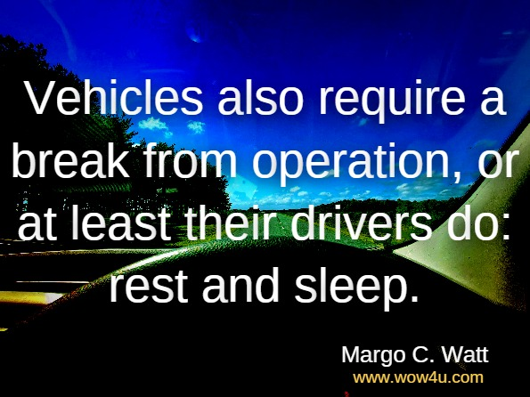 Vehicles also require a break from operation, or at least their drivers do: rest and sleep. Margo C. Watt, Sherry H. Stewart, Overcoming the Fear of Fear