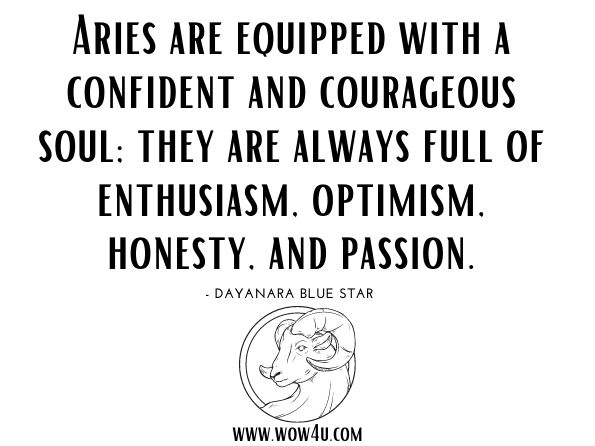 Aries are equipped with a confident and courageous soul; they are always full of enthusiasm, optimism, honesty, and passion. Dayanara Blue Star, The 12 Zodiac Signs and Their Explanation of Why We Are Who We are