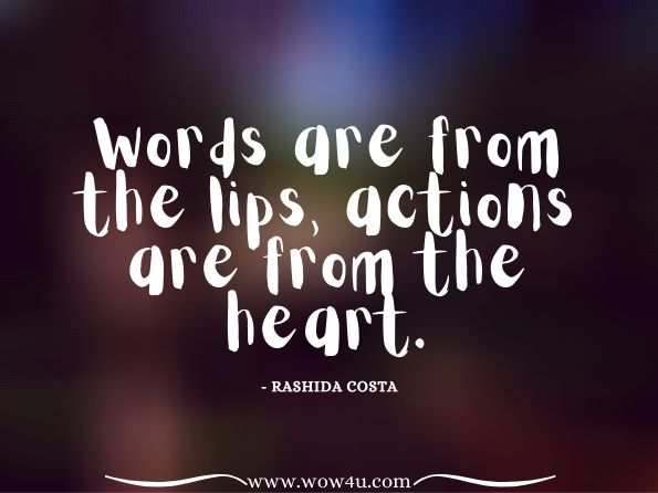 Words are from the lips, actions are from the heart. Rashida Costa,  365 Days Smarter