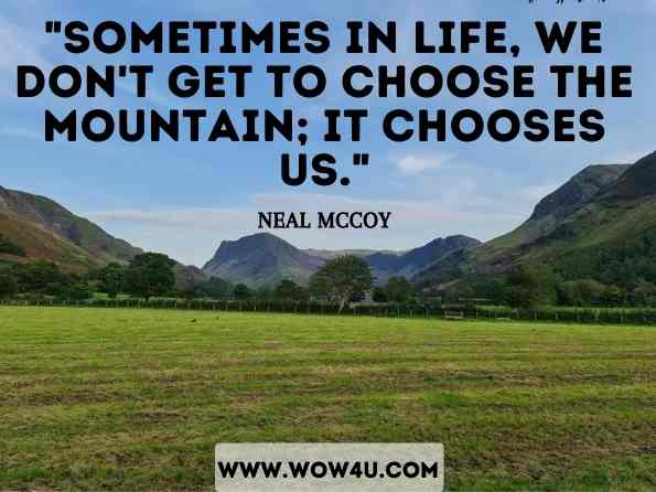 Sometimes in life, we don't get to choose the mountain; it chooses us. Neal McCoy, A New Mountain to Climb