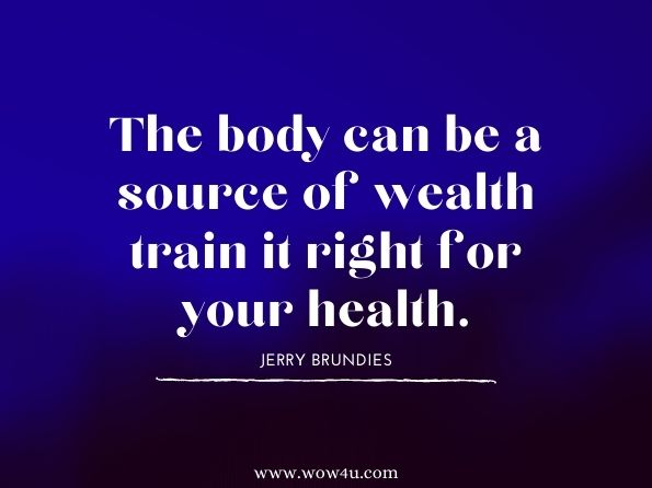 The body can be a source of wealth train it right for your health.  Jerry Brundies