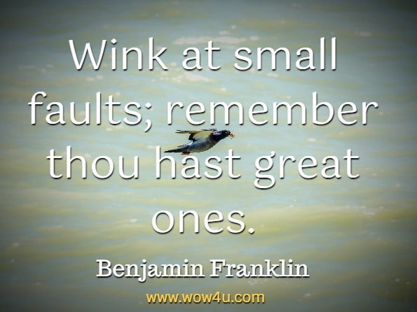 Wink at small faults; remember thou hast great ones. Benjamin Franklin