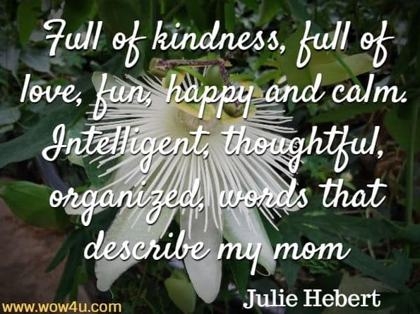 Full of kindness, full of love, fun, happy and calm. Intelligent, thoughtful, organized, words that describe my mom. Julie Hebert,  All A Mother Is