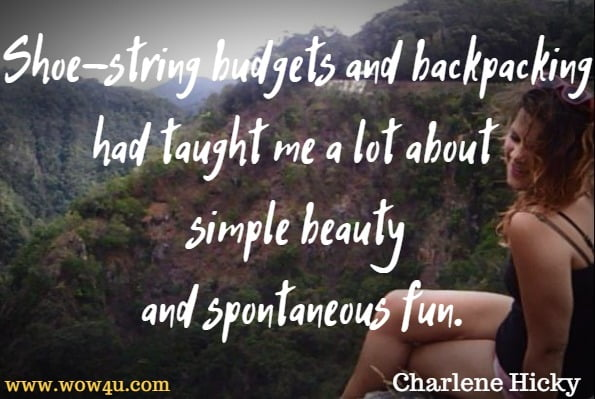 Shoe-string budgets and backpacking had taught me a lot about simple beauty and spontaneous fun.  Charlene Hicky, I Must Be A Mermaid