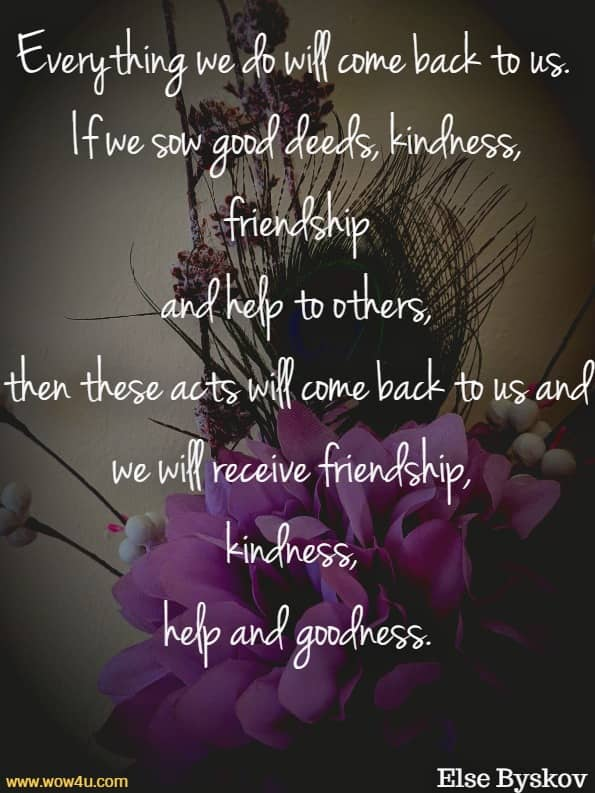 Everything we do will come back to us. If we sow good deeds, kindness, friendship and help to others, then these acts will come back to us and we will receive friendship, kindness, help and goodness.