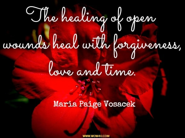 The healing of open wounds heal with forgiveness, love and time. Maria Paige Vosacek, Dedicated To The Soul /Sole Good Of Humanity
