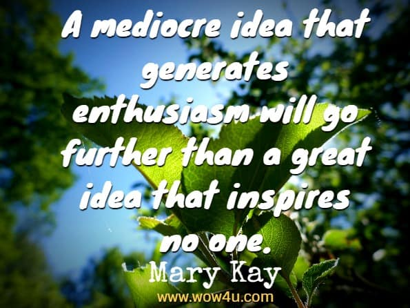 A mediocre idea that generates enthusiasm will go further than a great idea  that inspires no one. Mary Kay