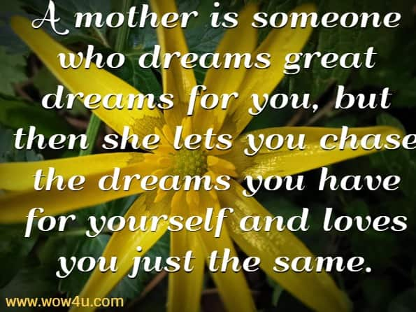 A mother is someone who dreams great dreams for you,  but then she lets you chase  the dreams you have for yourself and loves you just the same.