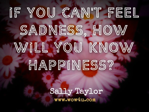 If you can't feel sadness, how will you know happiness? Sally Taylor, On My Own