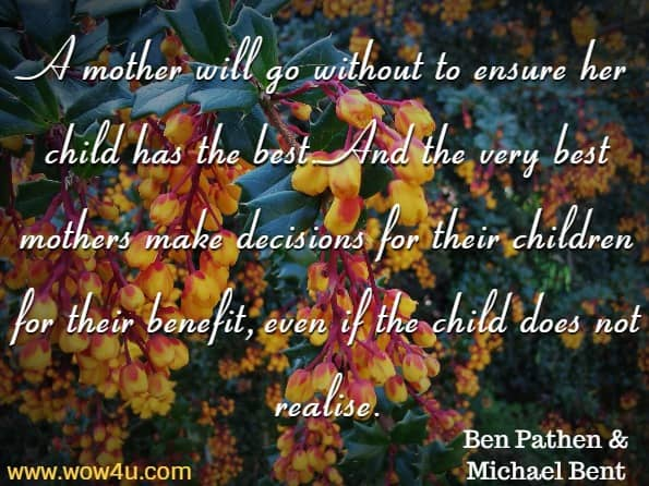 A mother will go without to ensure her child has the best. And the very best mothers make decisions for their children for their benefit, even if the child does not realise. Ben Pathen & Michael Bent, A Mother's Love