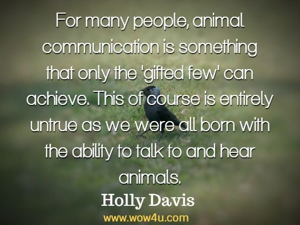 For many people, animal communication is something that only the 'gifted few' can achieve. This of course is entirely untrue as we were all born with the ability to talk to and hear animals. Holly Davis, Animal Communication With All Species