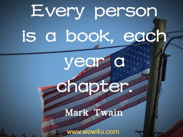 Every person is a book, each year a chapter. Mark Twain