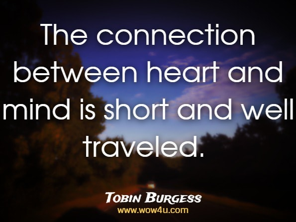 The connection between heart and mind is short and well traveled. Tobin Burgess, ‎Kevin Pugh, ‎Leo Sevigny, The Personal Vision Workbook