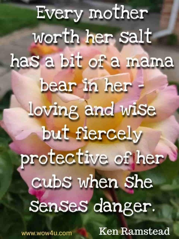 Every mother worth her salt has a bit of a mama bear in her - loving  and wise but fiercely protective of her cubs when she senses danger. Ken Ramstead