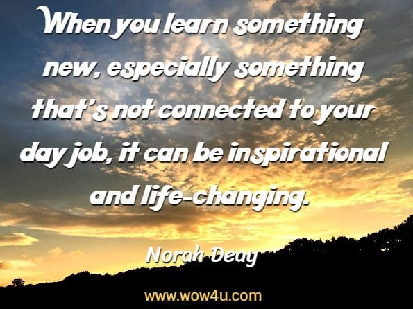 When you learn something new, especially something that's not  connected to your day job, it can be inspirational and life-changing. Norah Deay, How To Become The Go-To Person