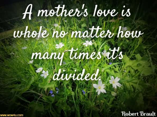 A mother's love is whole no matter how many times it's divided. Robert Brault