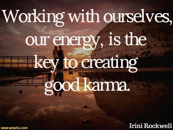 Working with ourselves, our energy, is the key to creating good karma.