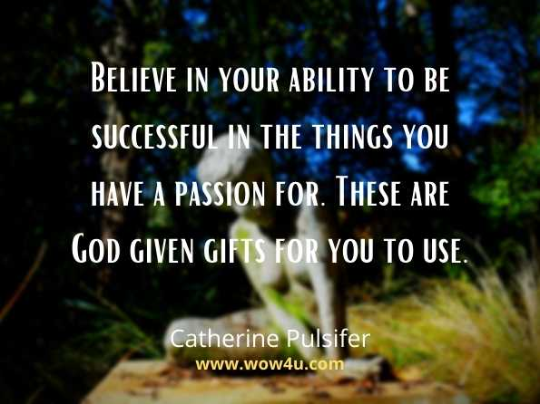Believe in your ability to be successful in the things you have a passion for.   These are God given gifts for you to use. Catherine Pulsifer. Believe quotes