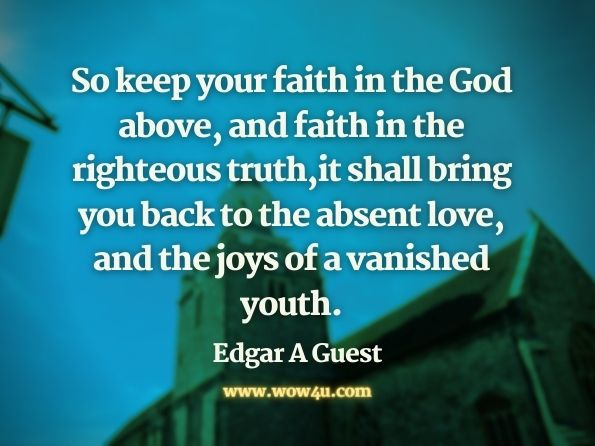 So keep your faith in the God above,  and faith in the righteous truth, it shall bring you back to the absent love, and the joys of a vanished youth. Edgar A Guest