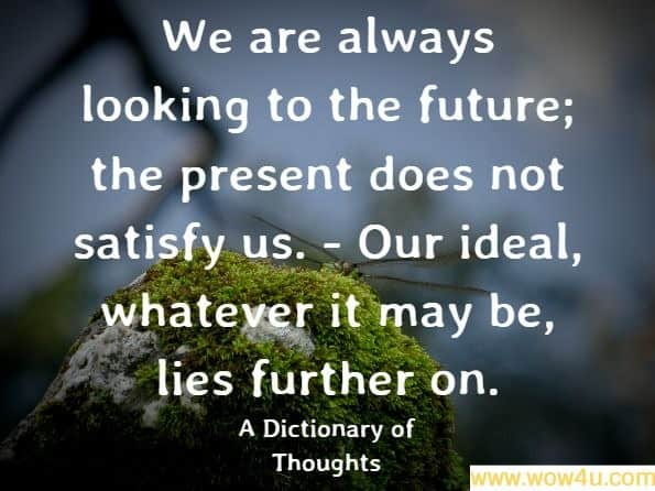 We are always looking to the future; the present does not satisfy us. - Our ideal, whatever it may be, lies further on. A Dictionary of Thoughts