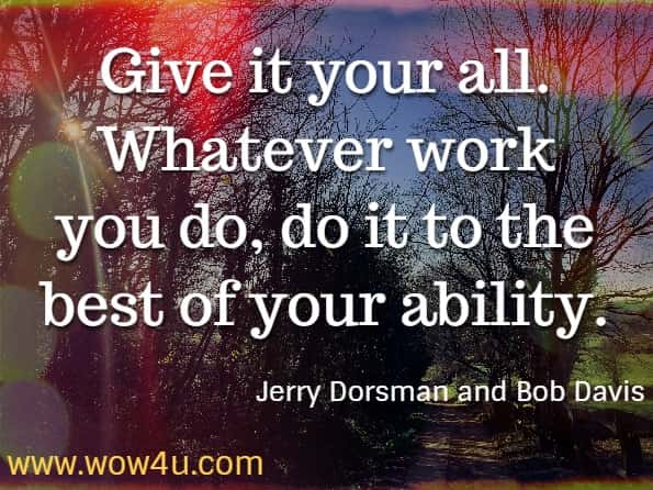 Give it your all. Whatever work you do, do it to the best of your ability. Jerry Dorsman and Bob Davis, How to Achieve Peace of Mind.