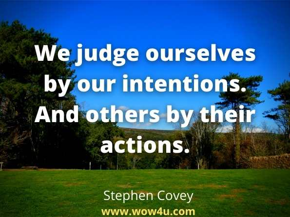 We judge ourselves by our intentions. And others by their actions.  Stephen Covey