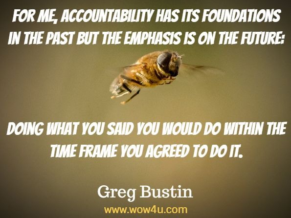 Monday Quotes, For me, accountability has its foundations in the past  but the emphasis is on the future:  Doing what you said you  would do within the time frame you agreed to do it. Greg Bustin,  Accountability