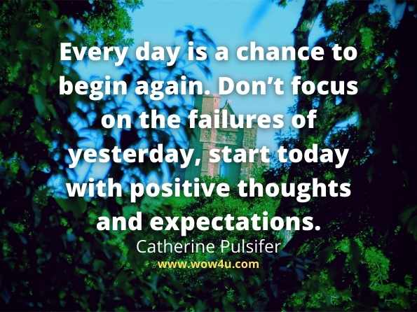 Every day is a chance to begin again. Don't focus on the failures of yesterday, start today with positive thoughts and expectations. Catherine Pulsifer