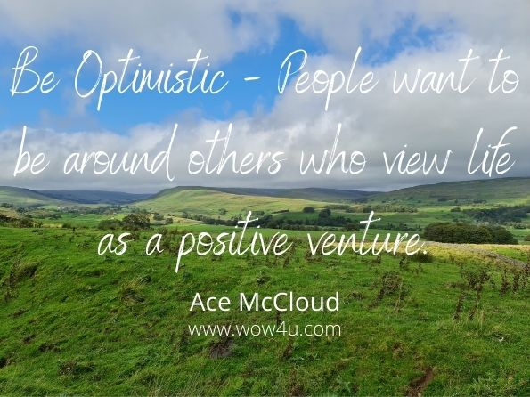 Be Optimistic - People want to be around others who view life as a  positive venture. Ace McCloud