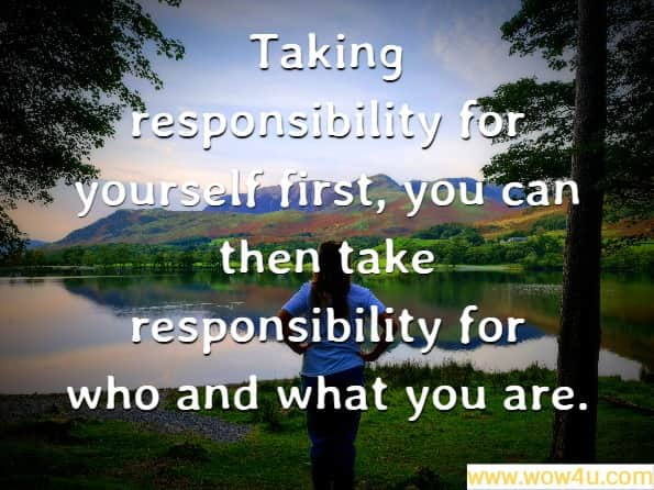 Taking responsibility for yourself first, you can then take responsibility for who and what you are. Fresh Perspectives