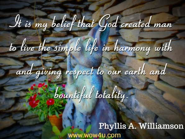 It is my belief that God created man to live the simple life in harmony with and giving respect to our earth and bountiful totality. Phyllis A. Williamson, Patchwork, Prayers and Corn Pudding
