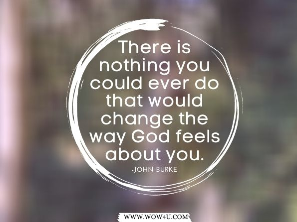 There is nothing you could ever do that would change the way  God feels about you.  John Burke,  Imagine Heaven Devotional