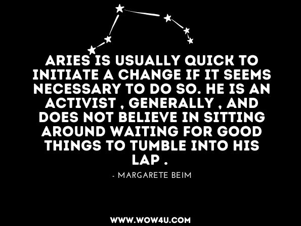 Aries is usually quick to initiate a change if it seems necessary to do so. He is an activist , generally , and does not believe in sitting around waiting for good things to tumble into his lap . Margarete Beim, Aries