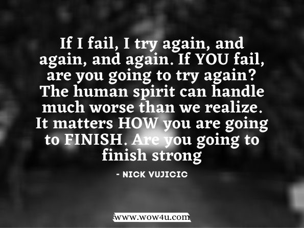 If I fail, I try again, and again, and again. If YOU fail, are you going to try again? The human spirit can handle much worse than we realize. It matters HOW you are going to FINISH. Are you going to finish strong? Nick Vujicic