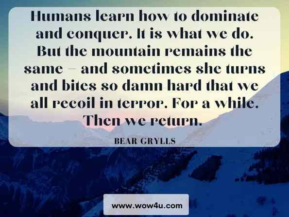 Humans learn how to dominate and conquer. It is what we do. But the mountain remains the same — and sometimes she turns and bites so damn hard that we all recoil in terror. For a while. Then we return. Bear Grylls, Climbing Everest