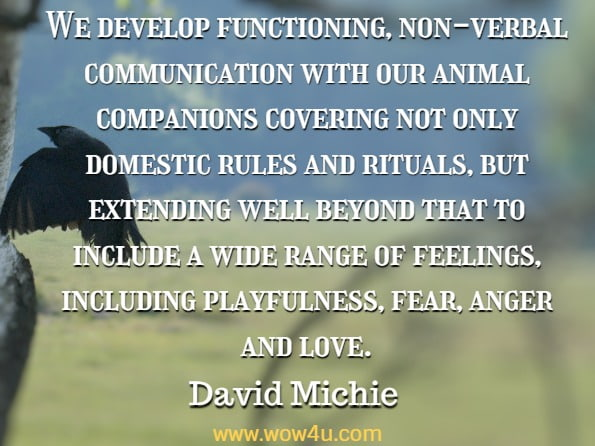 We develop functioning, non-verbal communication with our animal companions covering not only domestic rules and rituals, but extending well beyond that to include a wide range of feelings, including playfulness, fear, anger and love. David Michie , Buddhism For Pet Lovers