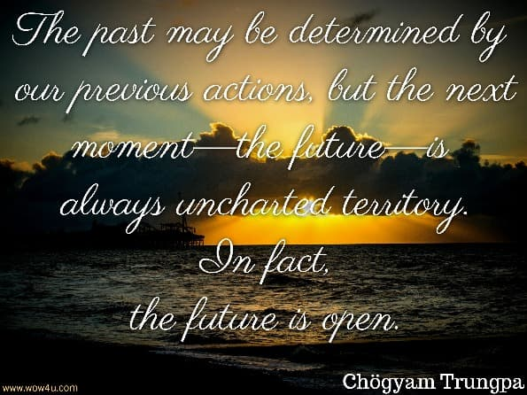 The past may be determined by our previous actions, but the next moment—the future—is always uncharted territory. In fact, the future is open.