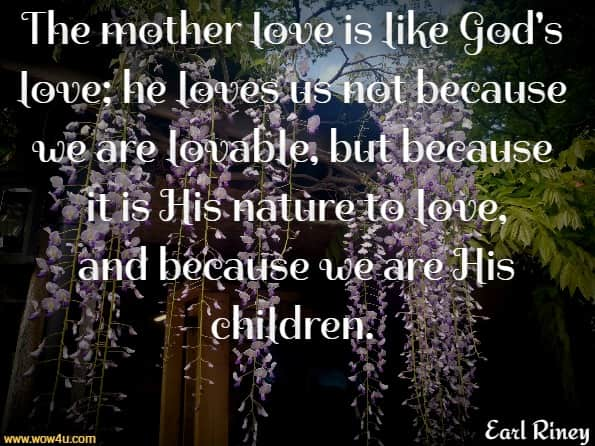 The mother love is like God's love; he loves us not because we are lovable, but because it is His nature to love, and because we are His children.  Earl Riney