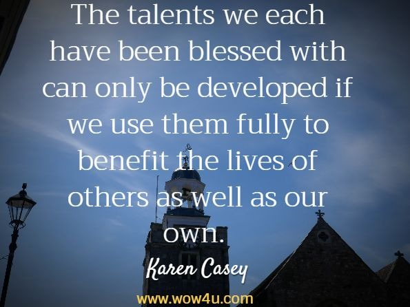 The talents we each have been blessed with can only be developed if  we use them fully to benefit the lives of others as well as our own.  Karen Casey, The Promise of a New Day