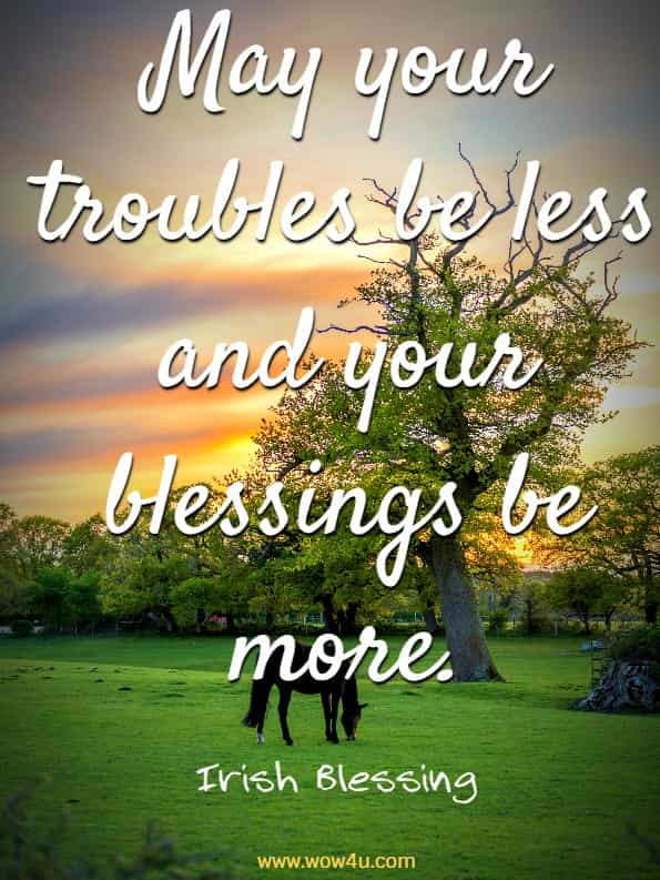 May your troubles be less and your blessings be more. Irish Blessing