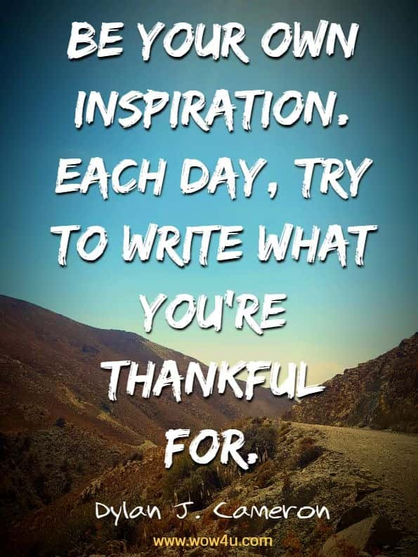 Be your own inspiration. Each day, try to write what you're thankful for.  Dylan J. Cameron