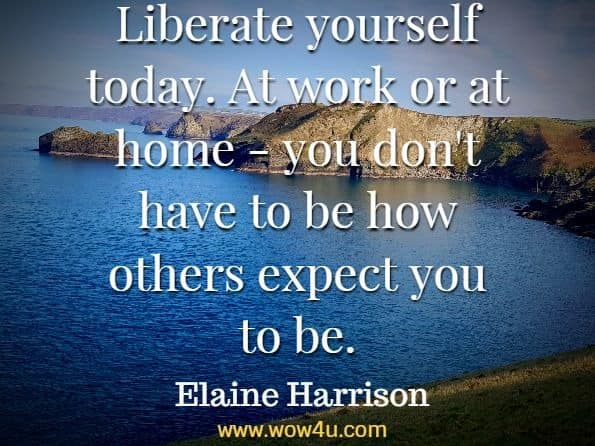 Liberate yourself today. At work or at home - you don't have to be how others expect you to be. Elaine Harrison, Today Is the Day You Change Your Life