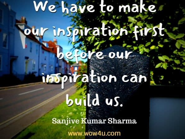 We have to make our inspiration first before our inspiration can build us. Sanjive Kumar Sharma, Inspiration And Vichar yoga