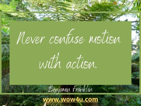 Never confuse motion with action. Benjamin Franklin