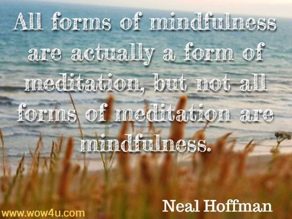 All forms of mindfulness are actually a form of meditation, but not all forms of meditation are mindfulness. Neal Hoffman, How To Practise Mindfulness